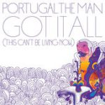 Got It All (This Can't Be Living Now) – Portugal. The Man